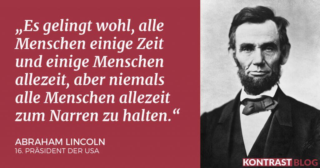 Es gelingt wohl, alle Menschen einige Zeit und einige Menschen allezeit, aber niemals alle Menschen allezeit zum Narren zu halten. Abraham Lincoln
