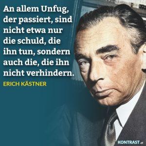 Erich Kästner Zitat: An allem Unfug, der passiert, sind nicht etwa nur die schuld, die ihn tun, sondern auch die, die ihn nicht verhindern.